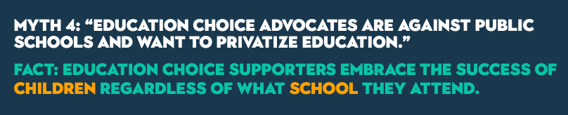 "MYTH 4: ""Education choice advocates are against public schools and want to privatize education."" FACT: Education choice supporters embrace the success of children regardless of what school they attend."