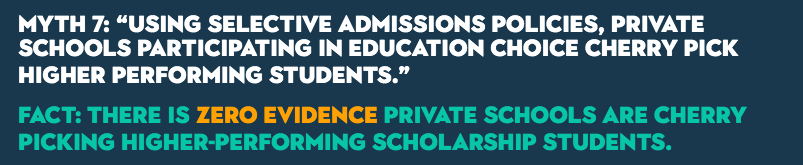 "MYTH 7: ""Using selective admissions policies, private schools participating in education choice cherry pick higher performing students."" FACT: There is zero evidence private schools are cherry picking higher-performing scholarship students."