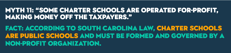 "MYTH 11: ""Some charter schools are operated for-profit, making money off the taxpayers."" Fact: According to South Carolina law, charter schools are public schools and must be formed and governed by a non-profit organization."